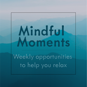 Mindful Moments, Weekly opportunities to help you relax