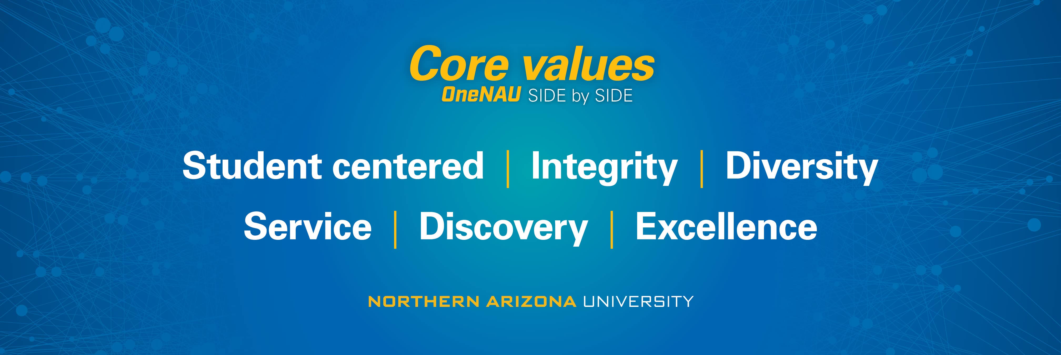 Core Values One NAU side by side Student Centered | Integrity | Diversity | Service | Discovery | Excellence Northern Arizona University