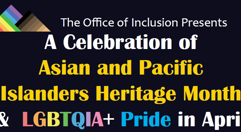 The Office of Inclusion Presents in Celebration of Asian and Pacific Islanders Heritage Month and LGBTQIA+ Pride in April